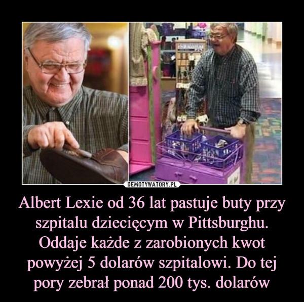 Albert Lexie od 36 lat pastuje buty przy szpitalu dziecięcym w Pittsburghu. Oddaje każde z zarobionych kwot powyżej 5 dolarów szpitalowi. Do tej pory zebrał ponad 200 tys. dolarów –