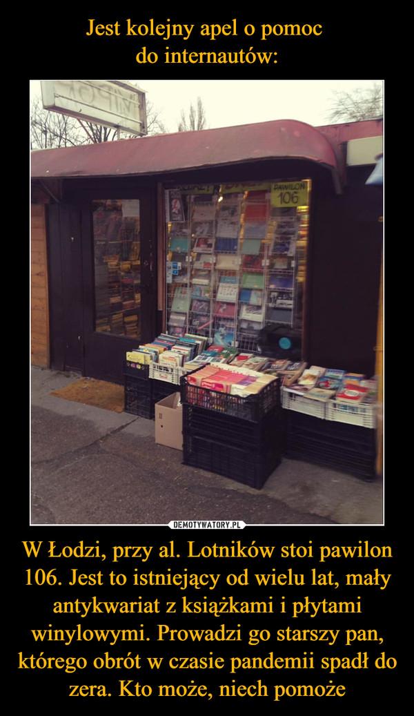 Jest kolejny apel o pomoc do internautów: W Łodzi, przy al. Lotników stoi pawilon 106. Jest to istniejący od wielu lat, mały antykwariat z książkami i płytami winylowymi. Prowadzi go starszy pan, którego obrót w czasie pandemii spadł do zera. Kto może, niech pomoże